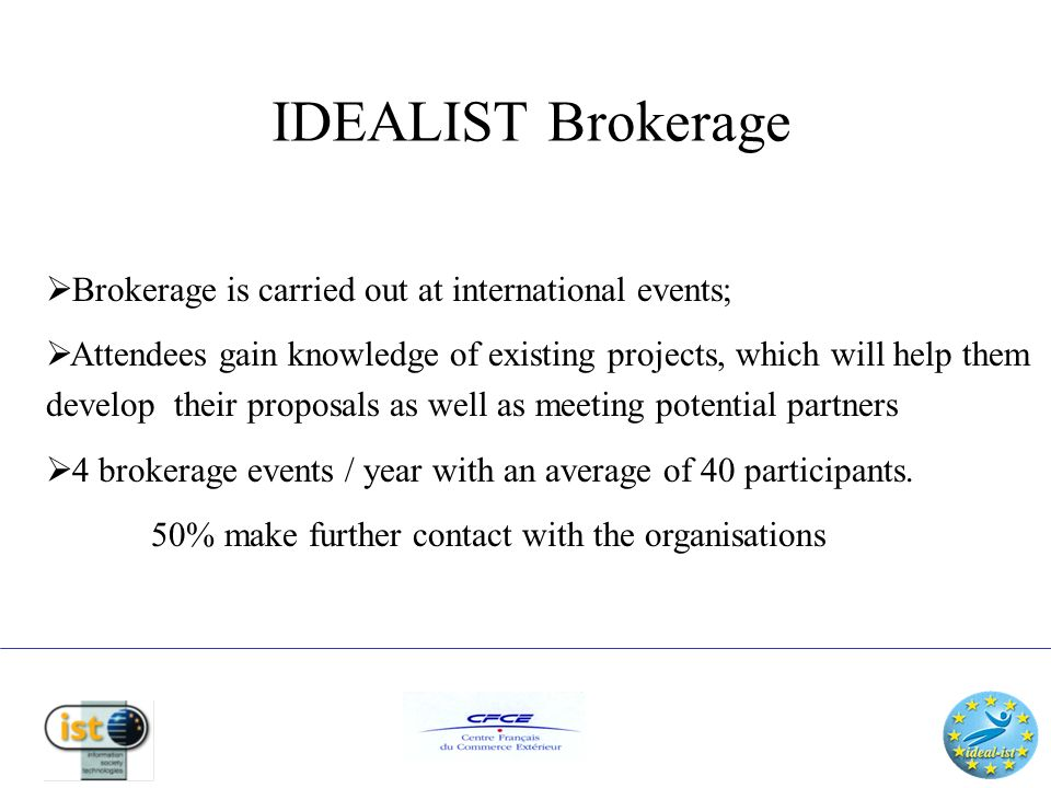 IDEALIST Workshops To help proposers understand the advantages & problems of working with different cultures & countries IDEALIST holds international workshops about the: IST programme Procedures Content Encourage interaction between participants in developing proposal ideas