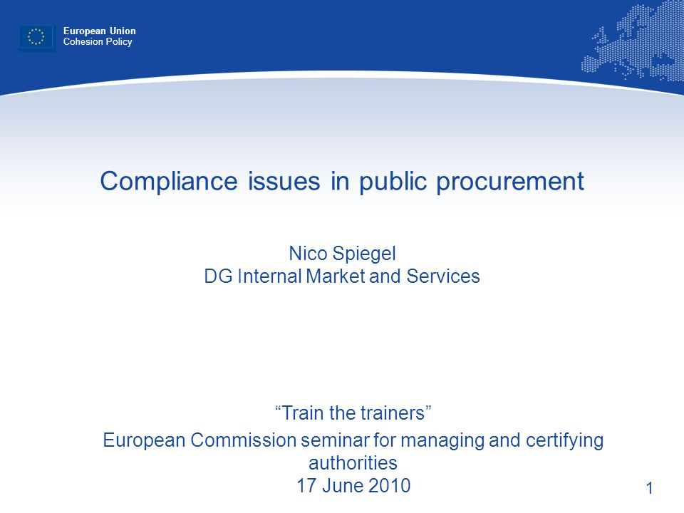 1 Compliance issues in public procurement Nico Spiegel DG Internal Market and Services European Union Cohesion Policy Train the trainers European Comm