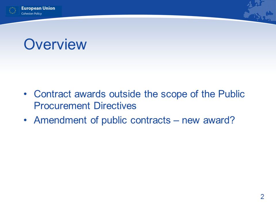2 Overview Contract awards outside the scope of the Public Procurement Directives Amendment of public contracts – new award?