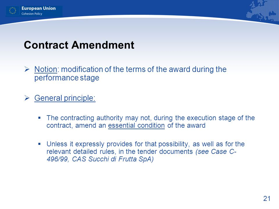 21 Contract Amendment Notion: modification of the terms of the award during the performance stage General principle: The contracting authority may not