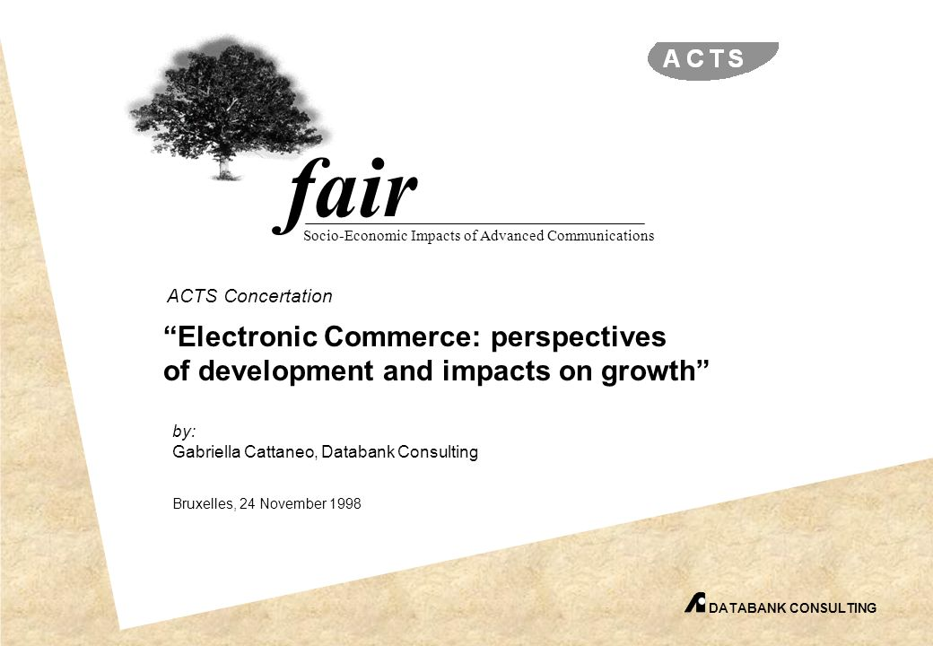 fair Socio-Economic Impacts of Advanced Communications by: Gabriella Cattaneo, Databank Consulting Bruxelles, 24 November 1998 DATABANK CONSULTING ACTS Concertation Electronic Commerce: perspectives of development and impacts on growth