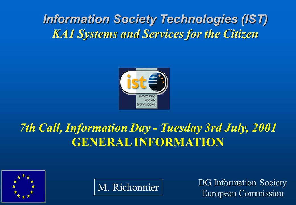 Information Society Technologies (IST) KA1 Systems and Services for the Citizen 7th Call, Information Day - Tuesday 3rd July, 2001 GENERAL INFORMATION
