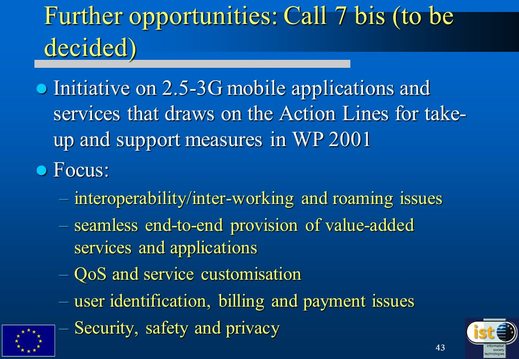 43 Further opportunities: Call 7 bis (to be decided) Initiative on 2.5-3G mobile applications and services that draws on the Action Lines for take- up