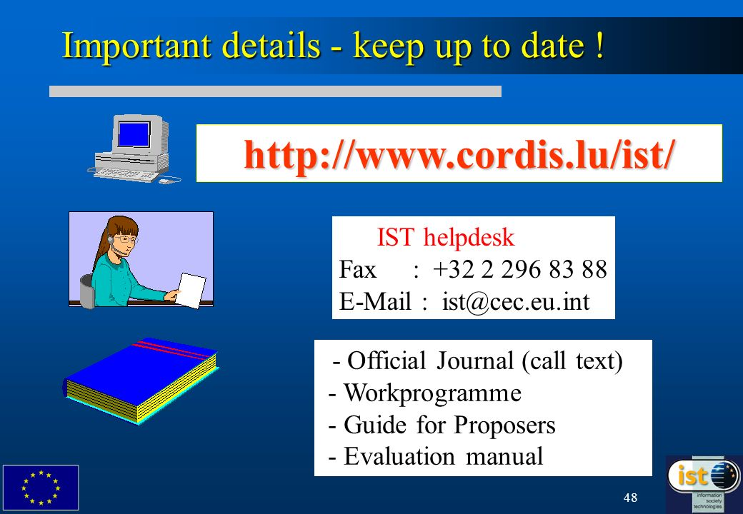 48 Important details - keep up to date ! IST helpdesk Fax : +32 2 296 83 88 E-Mail : ist@cec.eu.int http://www.cordis.lu/ist/ - Official Journal (call