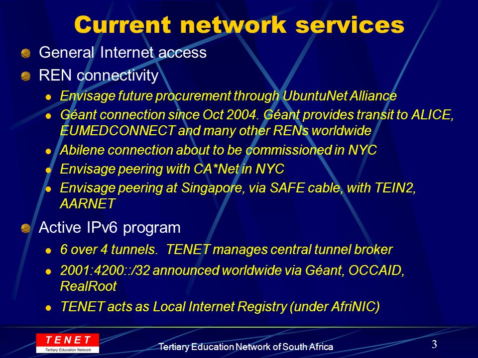3 Tertiary Education Network of South Africa Current network services General Internet access REN connectivity Envisage future procurement through UbuntuNet Alliance Géant connection since Oct 2004.