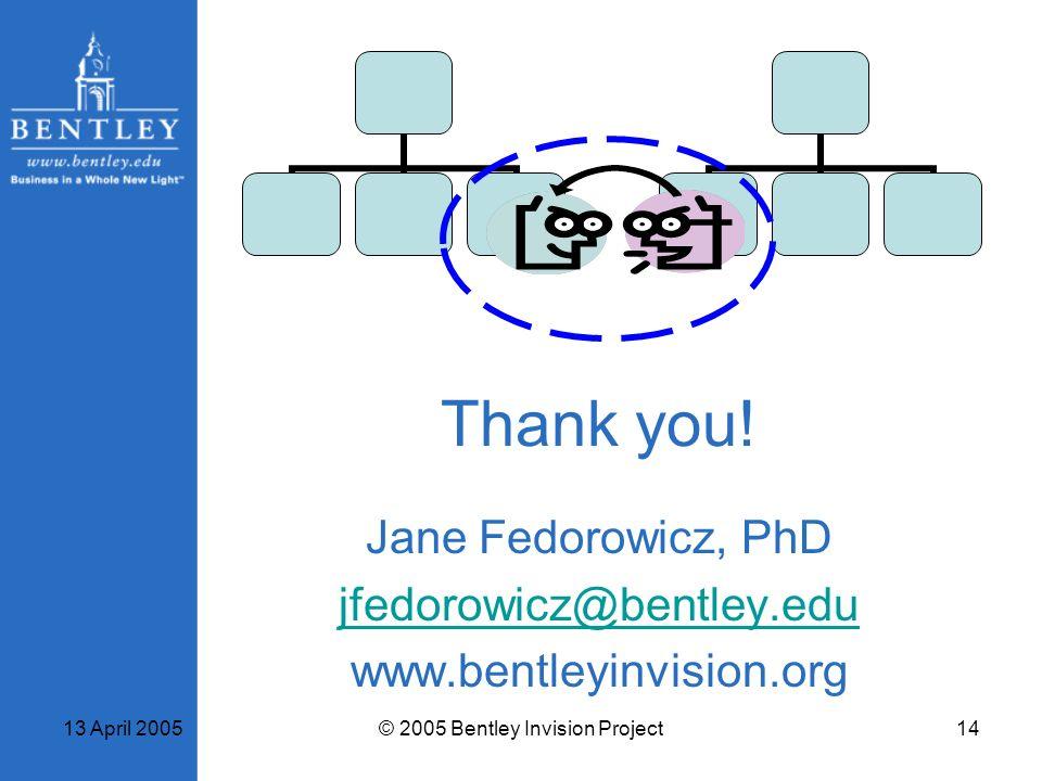 13 April 2005© 2005 Bentley Invision Project14 Thank you! Jane Fedorowicz, PhD jfedorowicz@bentley.edu www.bentleyinvision.org