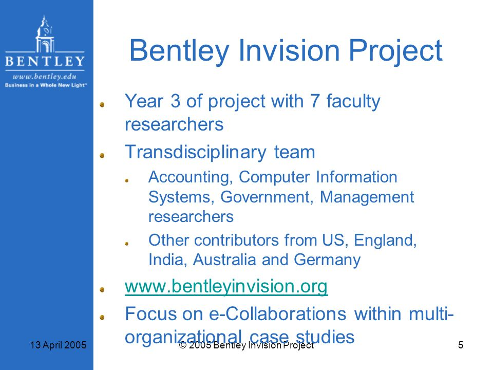 13 April 2005© 2005 Bentley Invision Project5 Bentley Invision Project Year 3 of project with 7 faculty researchers Transdisciplinary team Accounting,