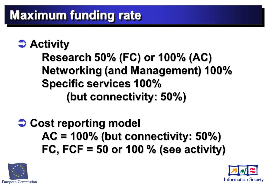 Maximum funding rate Activity Research 50% (FC) or 100% (AC) Networking (and Management) 100% Specific services 100% (but connectivity: 50%) Activity Research 50% (FC) or 100% (AC) Networking (and Management) 100% Specific services 100% (but connectivity: 50%) Cost reporting model AC = 100% (but connectivity: 50%) FC, FCF = 50 or 100 % (see activity) Cost reporting model AC = 100% (but connectivity: 50%) FC, FCF = 50 or 100 % (see activity)