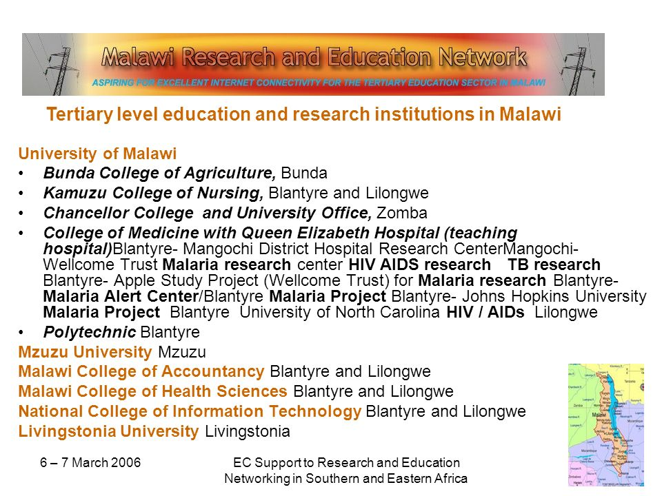 6 – 7 March 2006EC Support to Research and Education Networking in Southern and Eastern Africa University of Malawi Bunda College of Agriculture, Bunda Kamuzu College of Nursing, Blantyre and Lilongwe Chancellor College and University Office, Zomba College of Medicine with Queen Elizabeth Hospital (teaching hospital)Blantyre- Mangochi District Hospital Research CenterMangochi- Wellcome Trust Malaria research center HIV AIDS research TB research Blantyre- Apple Study Project (Wellcome Trust) for Malaria research Blantyre- Malaria Alert Center/Blantyre Malaria Project Blantyre- Johns Hopkins University Malaria Project Blantyre University of North Carolina HIV / AIDs Lilongwe Polytechnic Blantyre Mzuzu University Mzuzu Malawi College of Accountancy Blantyre and Lilongwe Malawi College of Health Sciences Blantyre and Lilongwe National College of Information Technology Blantyre and Lilongwe Livingstonia University Livingstonia Tertiary level education and research institutions in Malawi