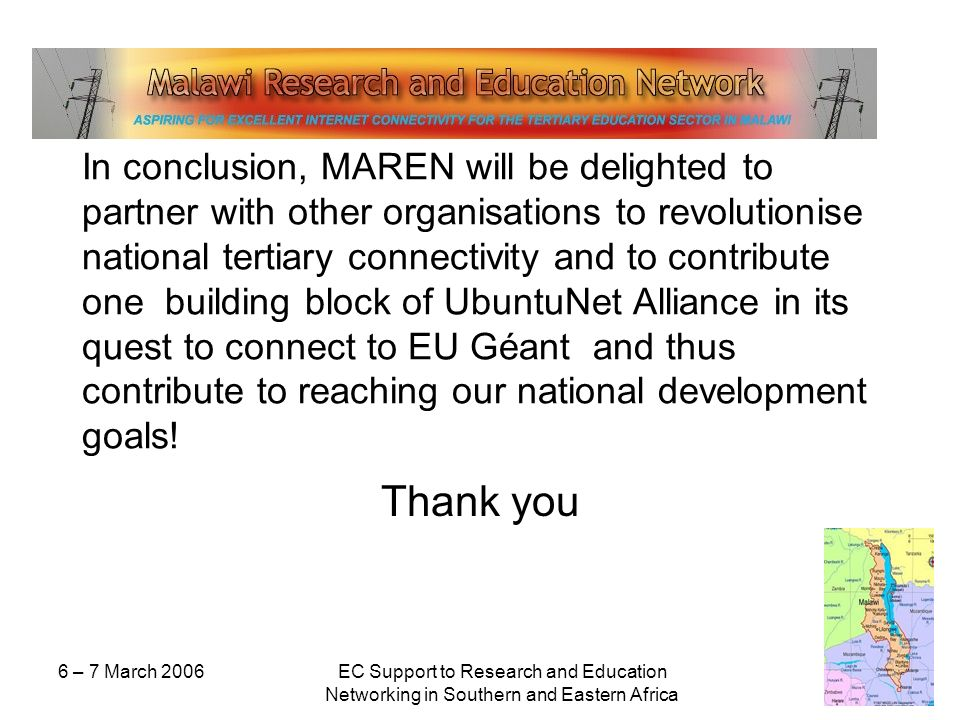 6 – 7 March 2006EC Support to Research and Education Networking in Southern and Eastern Africa In conclusion, MAREN will be delighted to partner with other organisations to revolutionise national tertiary connectivity and to contribute one building block of UbuntuNet Alliance in its quest to connect to EU Géant and thus contribute to reaching our national development goals.