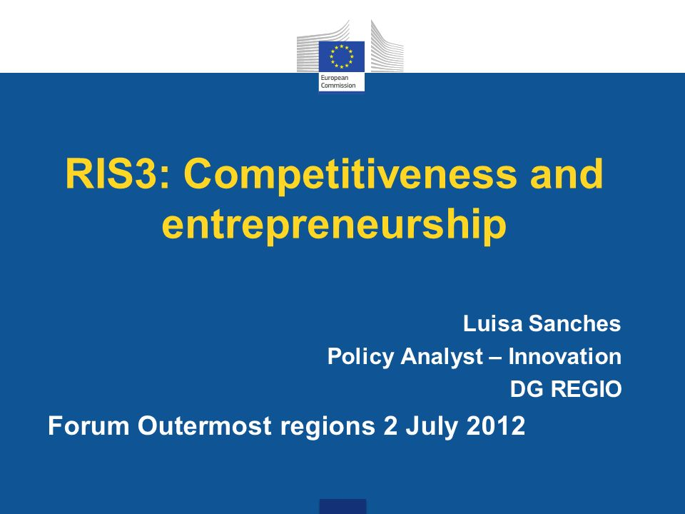 RIS3: Competitiveness and entrepreneurship Luisa Sanches Policy Analyst – Innovation DG REGIO Forum Outermost regions 2 July 2012