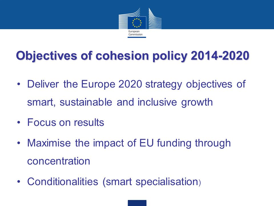 Objectives of cohesion policy 2014-2020 Deliver the Europe 2020 strategy objectives of smart, sustainable and inclusive growth Focus on results Maximise the impact of EU funding through concentration Conditionalities (smart specialisation )