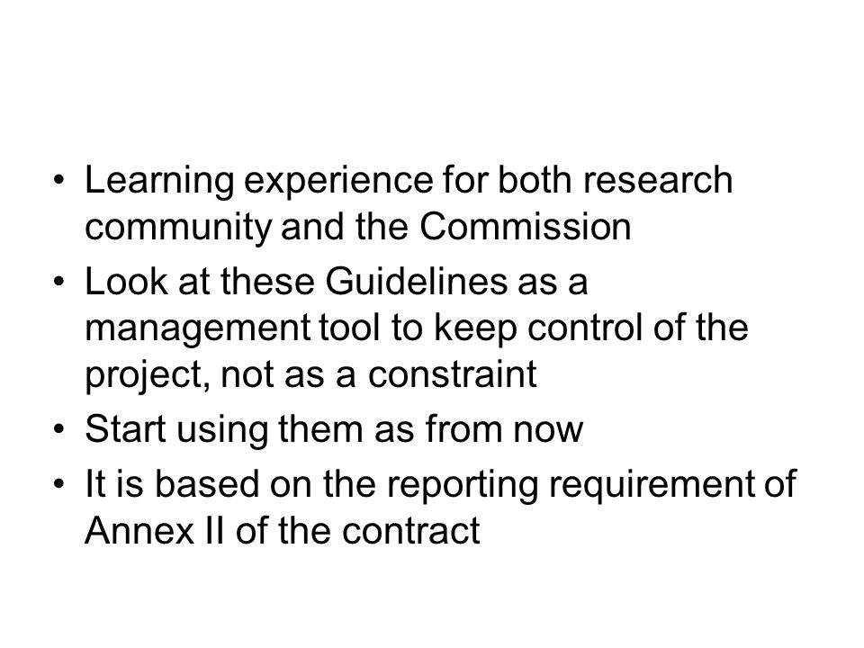 Learning experience for both research community and the Commission Look at these Guidelines as a management tool to keep control of the project, not as a constraint Start using them as from now It is based on the reporting requirement of Annex II of the contract