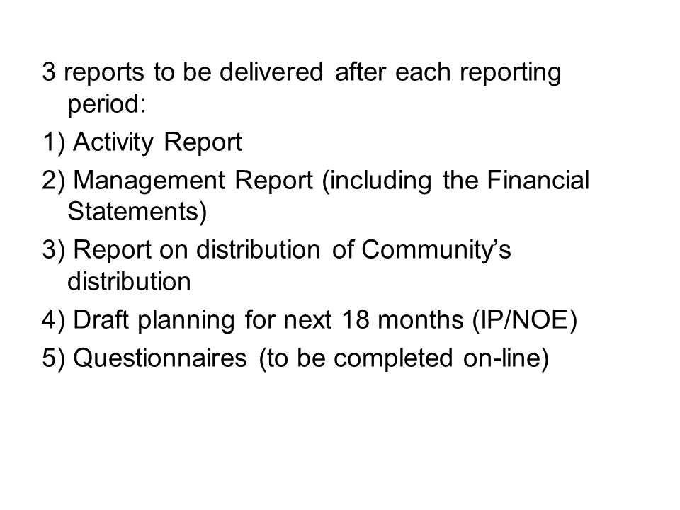 3 reports to be delivered after each reporting period: 1) Activity Report 2) Management Report (including the Financial Statements) 3) Report on distribution of Communitys distribution 4) Draft planning for next 18 months (IP/NOE) 5) Questionnaires (to be completed on-line)