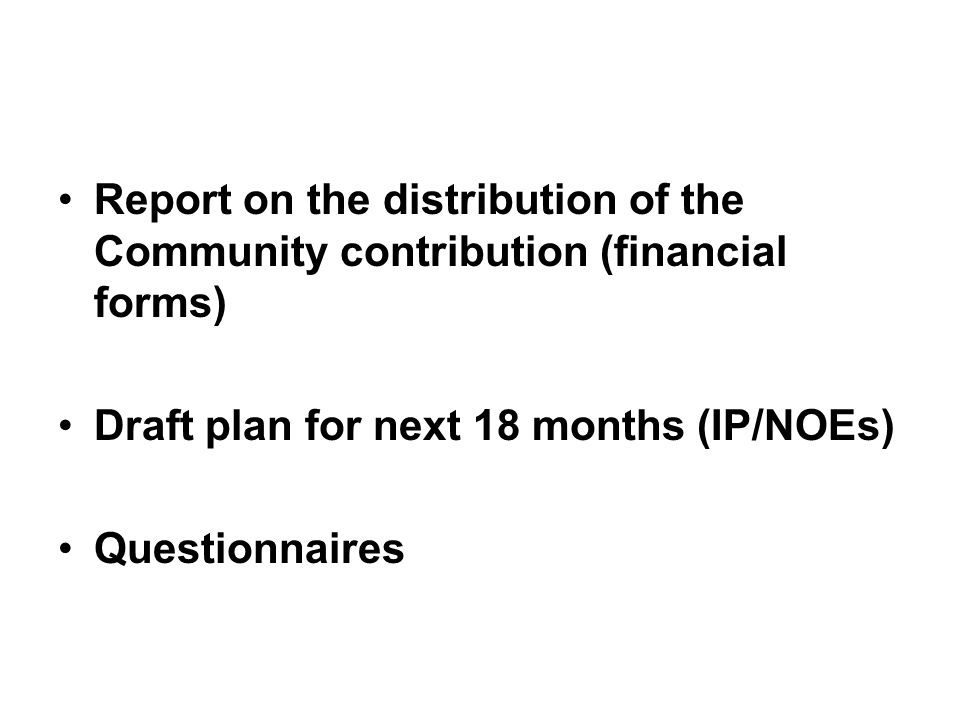 Report on the distribution of the Community contribution (financial forms) Draft plan for next 18 months (IP/NOEs) Questionnaires