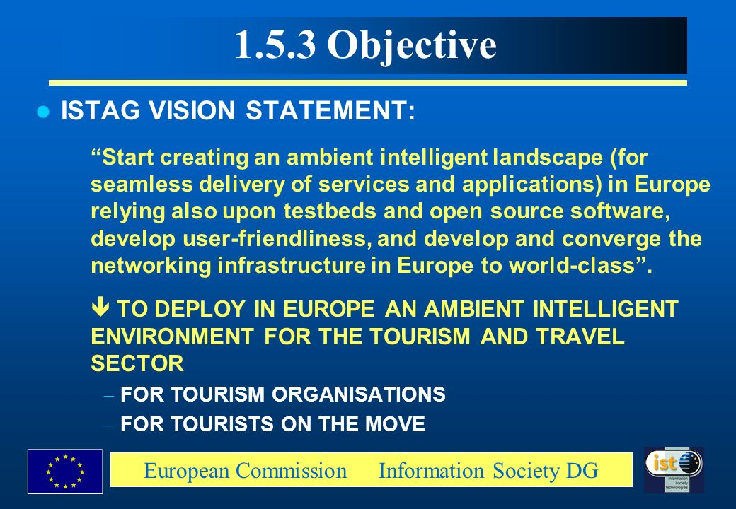 European Commission Information Society DG 1.5.3 Objective ISTAG VISION STATEMENT: Start creating an ambient intelligent landscape (for seamless deliv