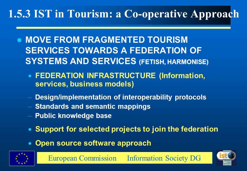 European Commission Information Society DG 1.5.3 IST in Tourism: a Co-operative Approach MOVE FROM FRAGMENTED TOURISM SERVICES TOWARDS A FEDERATION OF