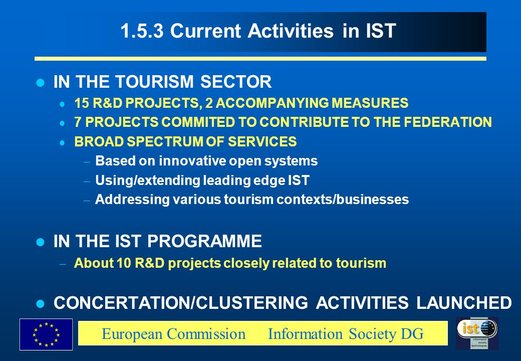 European Commission Information Society DG 1.5.3 Current Activities in IST IN THE TOURISM SECTOR 15 R&D PROJECTS, 2 ACCOMPANYING MEASURES 7 PROJECTS C