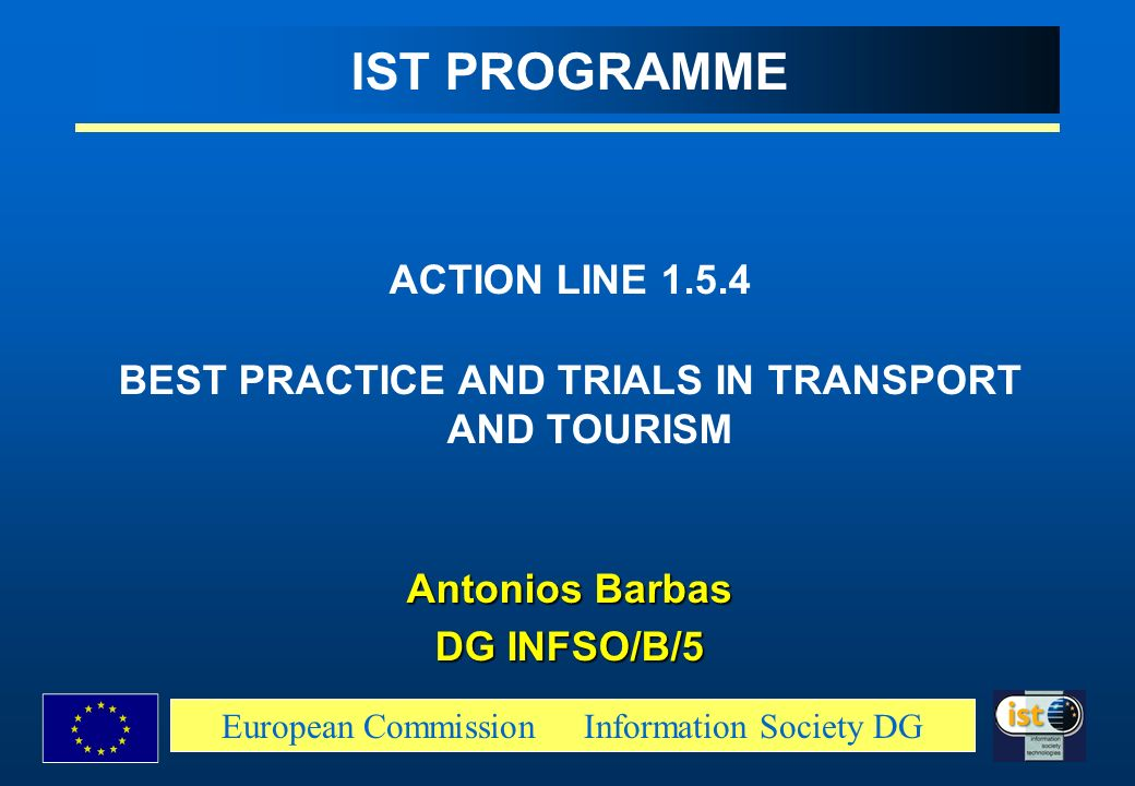 European Commission Information Society DG IST PROGRAMME ACTION LINE 1.5.4 BEST PRACTICE AND TRIALS IN TRANSPORT AND TOURISM Antonios Barbas DG INFSO/