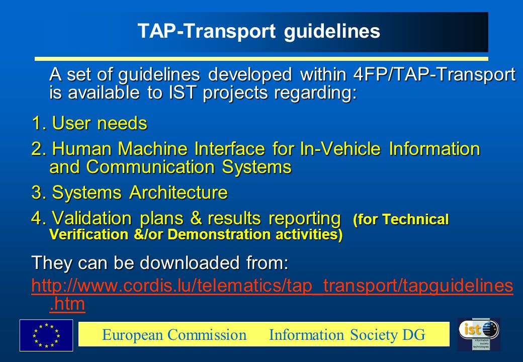 European Commission Information Society DG TAP-Transport guidelines A set of guidelines developed within 4FP/TAP-Transport is available to IST project