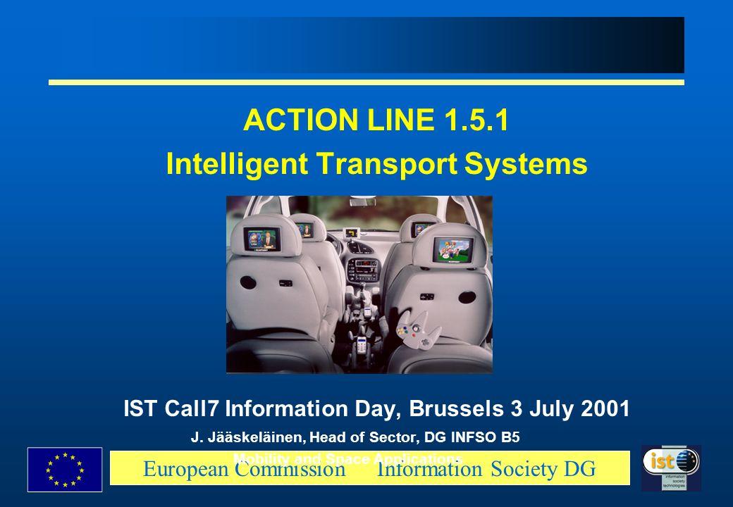 European Commission Information Society DG ACTION LINE 1.5.1 Intelligent Transport Systems IST Call7 Information Day, Brussels 3 July 2001 J. Jääskelä