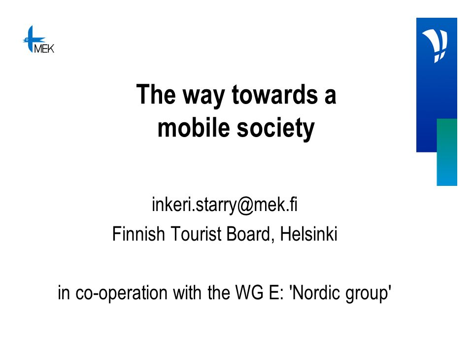 The way towards a mobile society inkeri.starry@mek.fi Finnish Tourist Board, Helsinki in co-operation with the WG E: 'Nordic group'
