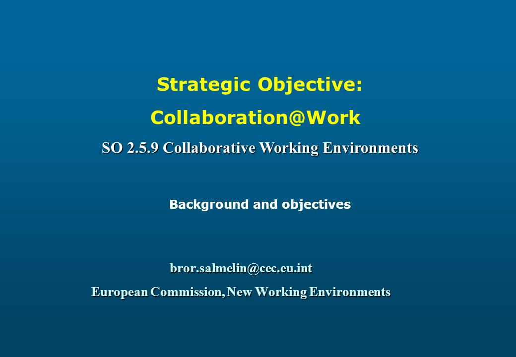 bror.salmelin@cec.eu.int European Commission, New Working Environments Strategic Objective: Collaboration@Work SO 2.5.9 Collaborative Working Environments Background and objectives