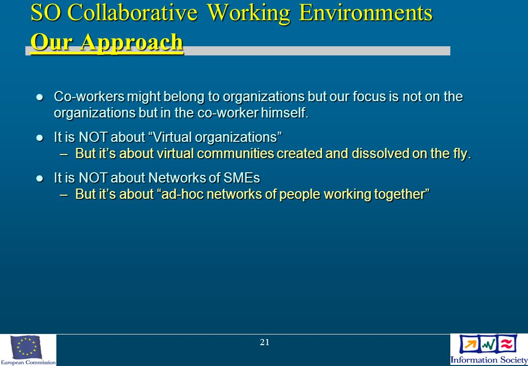 21 SO Collaborative Working Environments Our Approach Co-workers might belong to organizations but our focus is not on the organizations but in the co-worker himself.