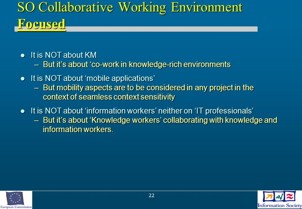 22 SO Collaborative Working Environment Focused It is NOT about KM It is NOT about KM –But its about co-work in knowledge-rich environments It is NOT