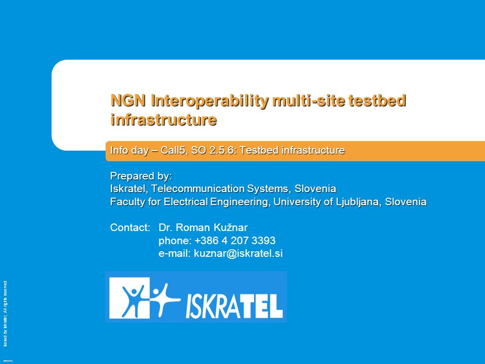 Issued by Iskratel; All rights reserved OBR70121a NGN Interoperability multi-site testbed infrastructure Info day – Call5, SO 2.5.6: Testbed infrastructure Prepared by: Iskratel, Telecommunication Systems, Slovenia Faculty for Electrical Engineering, University of Ljubljana, Slovenia Contact: Dr.
