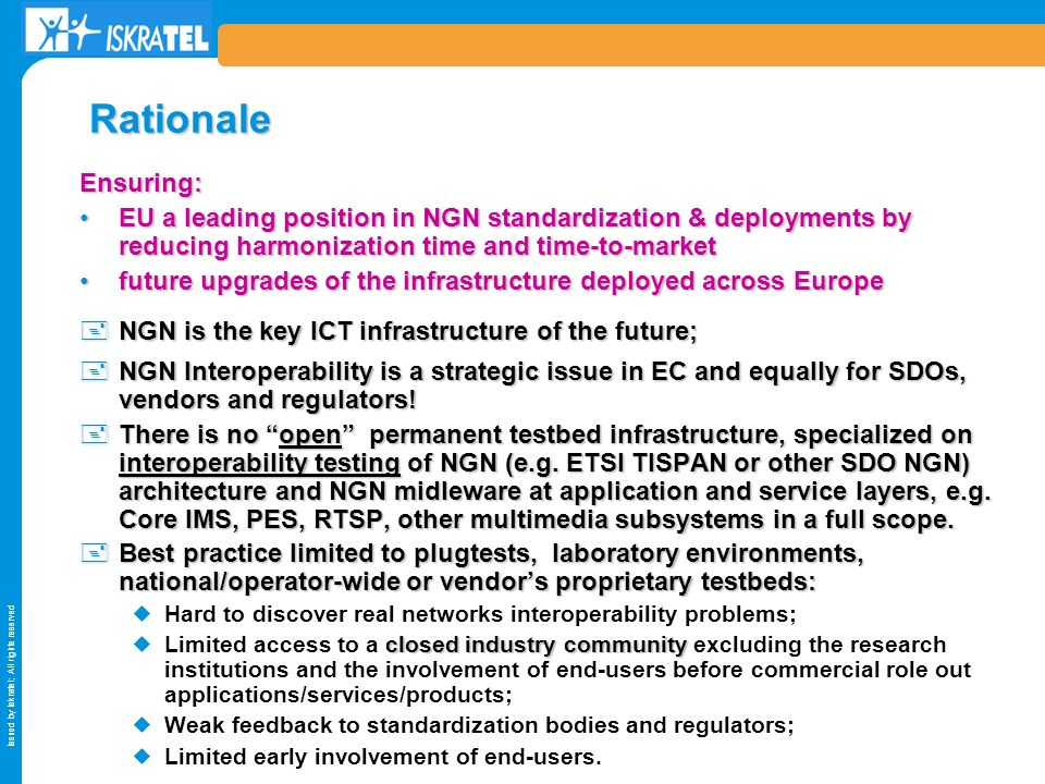 Issued by Iskratel; All rights reserved Rationale Ensuring: EU a leading position in NGN standardization & deployments by reducing harmonization time and time-to-marketEU a leading position in NGN standardization & deployments by reducing harmonization time and time-to-market future upgrades of the infrastructure deployed across Europefuture upgrades of the infrastructure deployed across Europe +NGN is the key ICT infrastructure of the future; +NGN Interoperability is a strategic issue in EC and equally for SDOs, vendors and regulators.