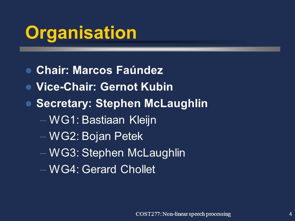 COST277: Non-linear speech processing4 Organisation Chair: Marcos Faúndez Vice-Chair: Gernot Kubin Secretary: Stephen McLaughlin –WG1: Bastiaan Kleijn