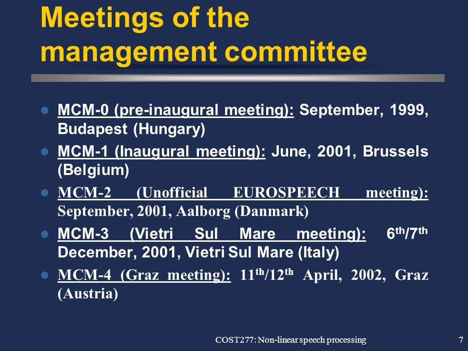 COST277: Non-linear speech processing7 Meetings of the management committee MCM-0 (pre-inaugural meeting): September, 1999, Budapest (Hungary) MCM-1 (Inaugural meeting): June, 2001, Brussels (Belgium) MCM-2 (Unofficial EUROSPEECH meeting): September, 2001, Aalborg (Danmark) MCM-3 (Vietri Sul Mare meeting): 6 th /7 th December, 2001, Vietri Sul Mare (Italy) MCM-4 (Graz meeting): 11 th /12 th April, 2002, Graz (Austria)