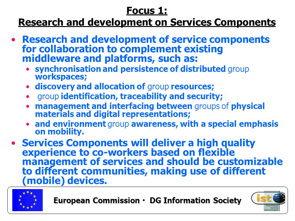 European Commission DG Information Society Focus 1: Research and development on Services Components Research and development of service components for collaboration to complement existing middleware and platforms, such as: synchronisation and persistence of distributed group workspaces; discovery and allocation of group resources; group identification, traceability and security; management and interfacing between groups of physical materials and digital representations; and environment group awareness, with a special emphasis on mobility.