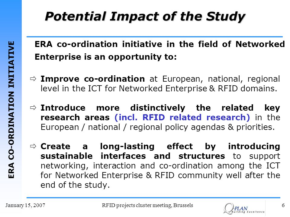 ERA CO-ORDINATION INITIATIVE January 15, 2007RFID projects cluster meeting, Brussels6 Potential Impact of the Study Improve co-ordination at European, national, regional level in the ICT for Networked Enterprise & RFID domains.