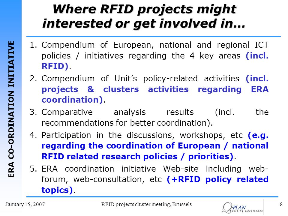 ERA CO-ORDINATION INITIATIVE January 15, 2007RFID projects cluster meeting, Brussels8 Where RFID projects might interested or get involved in… 1.Compendium of European, national and regional ICT policies / initiatives regarding the 4 key areas (incl.
