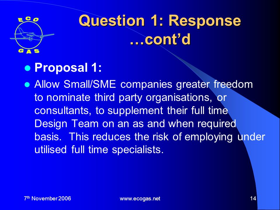 7 th November 2006www.ecogas.net14 Question 1: Response …contd Proposal 1: Allow Small/SME companies greater freedom to nominate third party organisations, or consultants, to supplement their full time Design Team on an as and when required basis.