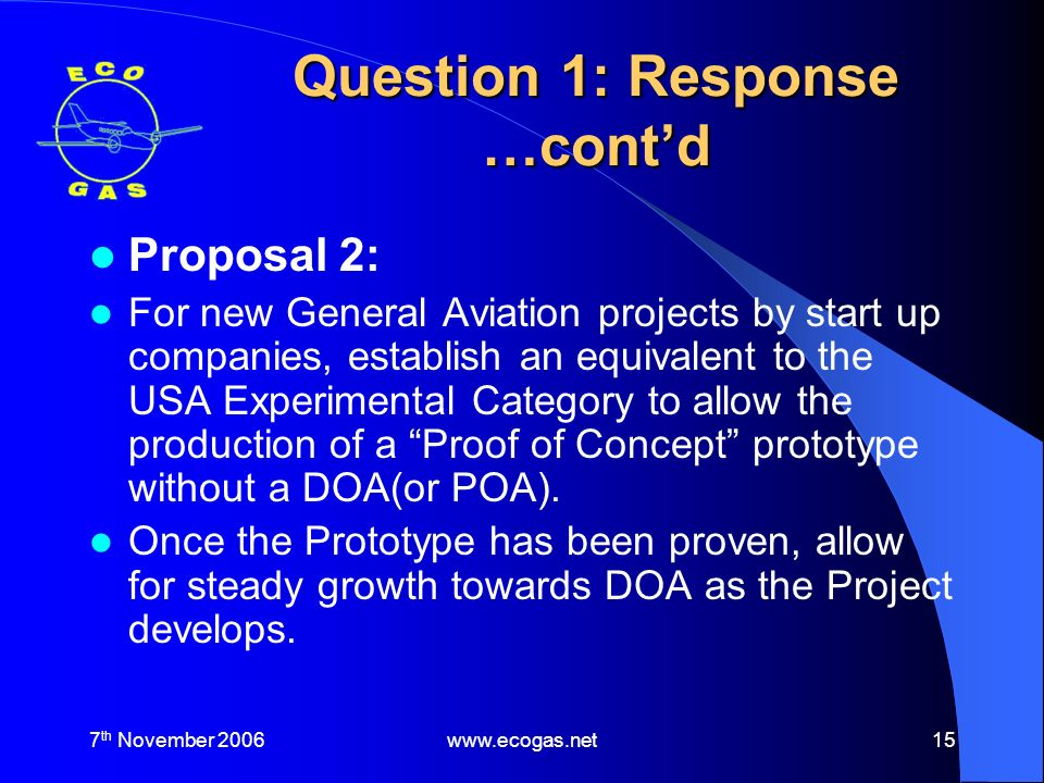 7 th November 2006www.ecogas.net15 Question 1: Response …contd Proposal 2: For new General Aviation projects by start up companies, establish an equivalent to the USA Experimental Category to allow the production of a Proof of Concept prototype without a DOA(or POA).