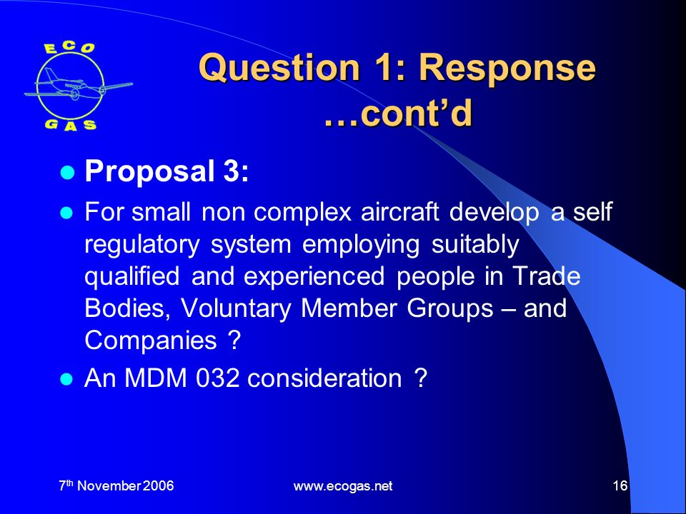 7 th November 2006www.ecogas.net16 Question 1: Response …contd Proposal 3: For small non complex aircraft develop a self regulatory system employing suitably qualified and experienced people in Trade Bodies, Voluntary Member Groups – and Companies .