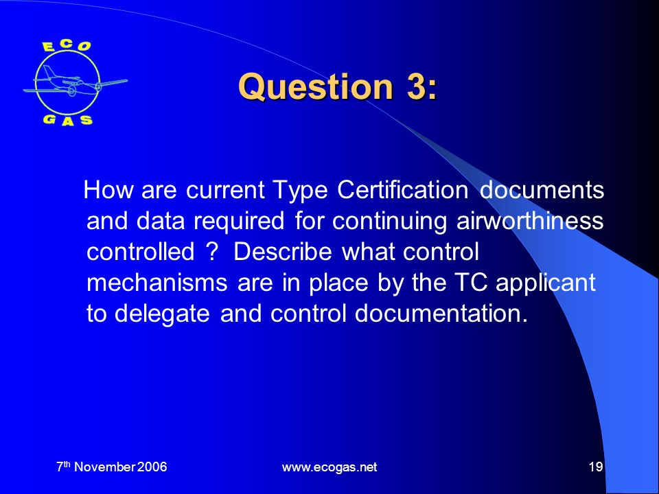 7 th November 2006www.ecogas.net19 Question 3: How are current Type Certification documents and data required for continuing airworthiness controlled .