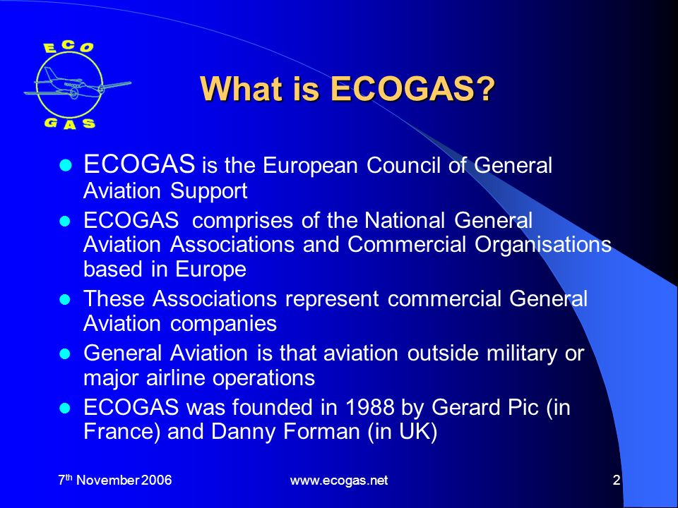 7 th November 2006www.ecogas.net3 Objectives of ECOGAS Co-operation and exchange of information between members Representation of common interests to national and European Authorities Co-operation with other European Associations in General Aviation Expand General Aviation within Europe