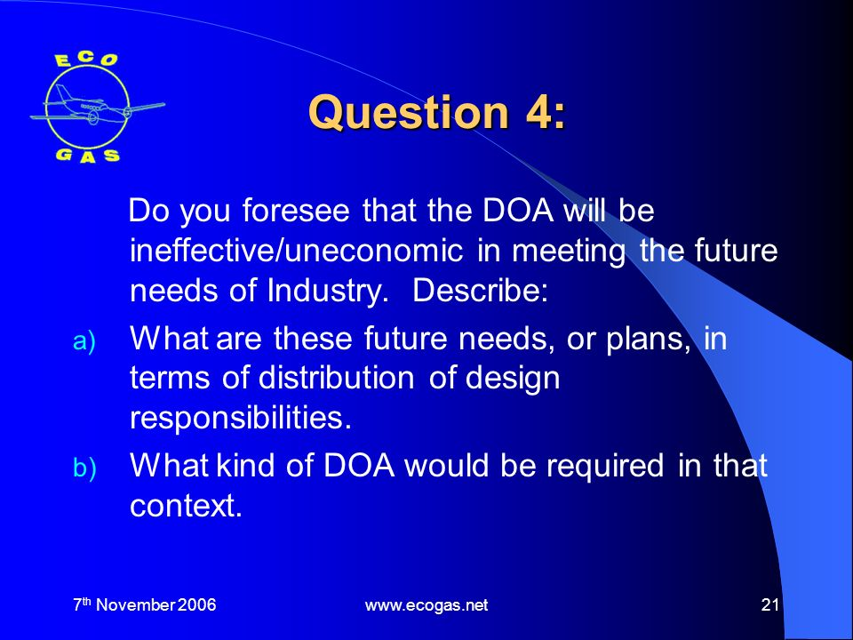 7 th November 2006www.ecogas.net21 Question 4: Do you foresee that the DOA will be ineffective/uneconomic in meeting the future needs of Industry.