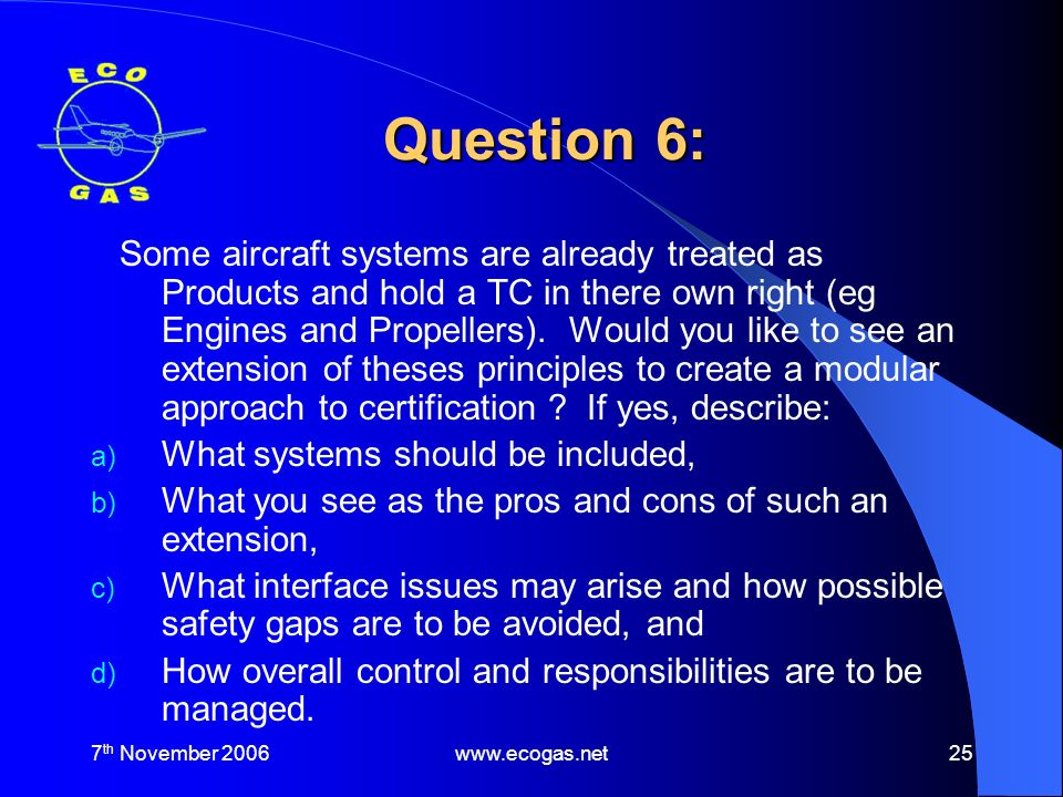 7 th November 2006www.ecogas.net25 Question 6: Some aircraft systems are already treated as Products and hold a TC in there own right (eg Engines and Propellers).
