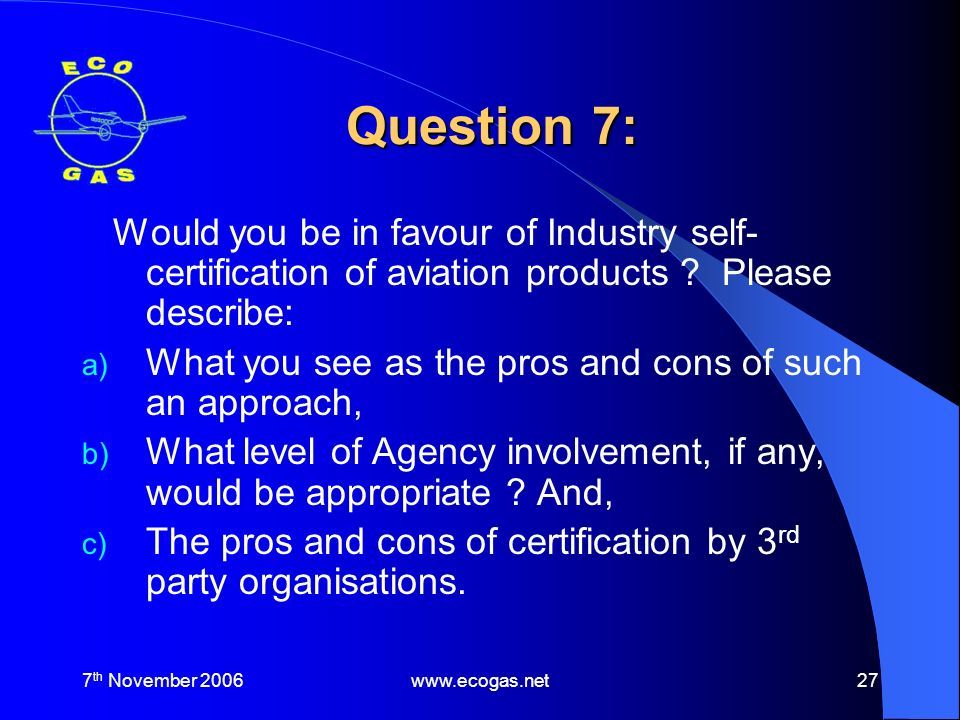 7 th November 2006www.ecogas.net27 Question 7: Would you be in favour of Industry self- certification of aviation products .