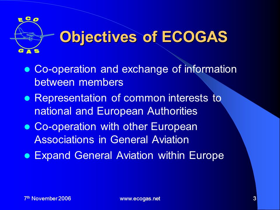 7 th November 2006www.ecogas.net4 Co-operation – Other European Associations Co-operation with – European Business Aviation Association (EBAA) – European Regional Airlines Association (ERA) – International Aircraft Owners and Pilots Association (IAOPA) – European Association of Airline Pilots Schools (EAAPS) – Europe Airsports
