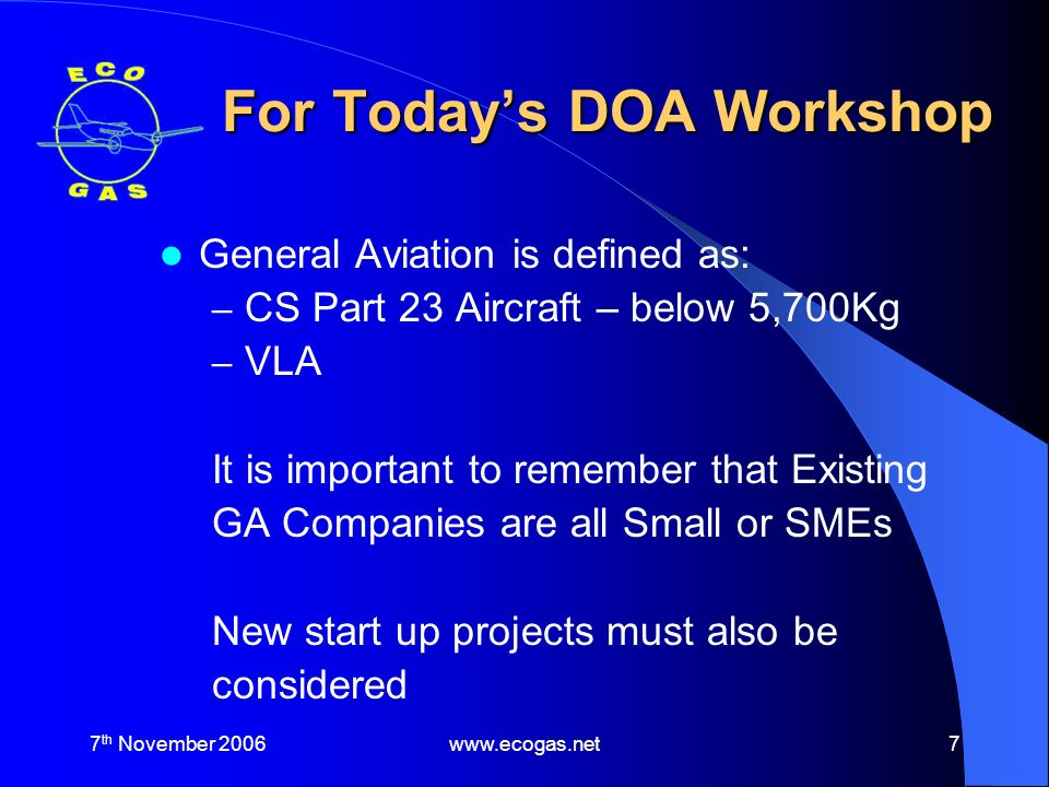 7 th November 2006www.ecogas.net7 For Todays DOA Workshop General Aviation is defined as: – CS Part 23 Aircraft – below 5,700Kg – VLA It is important to remember that Existing GA Companies are all Small or SMEs New start up projects must also be considered