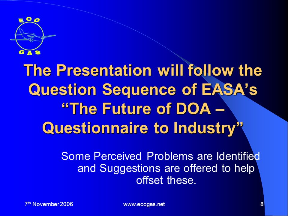 7 th November 2006www.ecogas.net8 The Presentation will follow the Question Sequence of EASAs The Future of DOA – Questionnaire to Industry Some Perceived Problems are Identified and Suggestions are offered to help offset these.