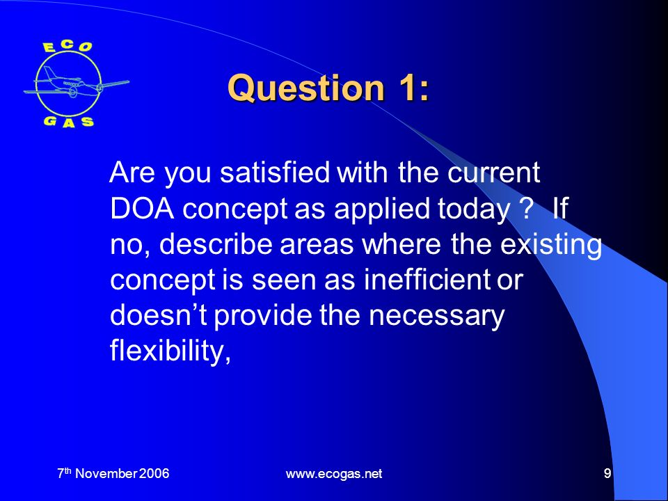 7 th November 2006www.ecogas.net10 Question 1: Response Answer – No The financial burden for the acquisition and maintenance of a DOA for Small Companies and SMEs is significant (prohibitive to a new company) This is compounded by having to employ sufficient people to meet the full range of skills demanded.