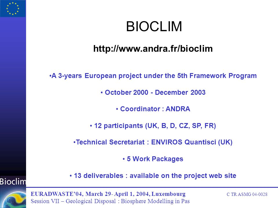 BIOCLIM http://www.andra.fr/bioclim A 3-years European project under the 5th Framework Program October 2000 - December 2003 Coordinator : ANDRA 12 participants (UK, B, D, CZ, SP, FR) Technical Secretariat : ENVIROS Quantisci (UK) 5 Work Packages 13 deliverables : available on the project web site EURADWASTE04, March 29- April 1, 2004, Luxembourg C TR ASMG 04-0028 Session VII – Geological Disposal : Biosphere Modelling in Pas