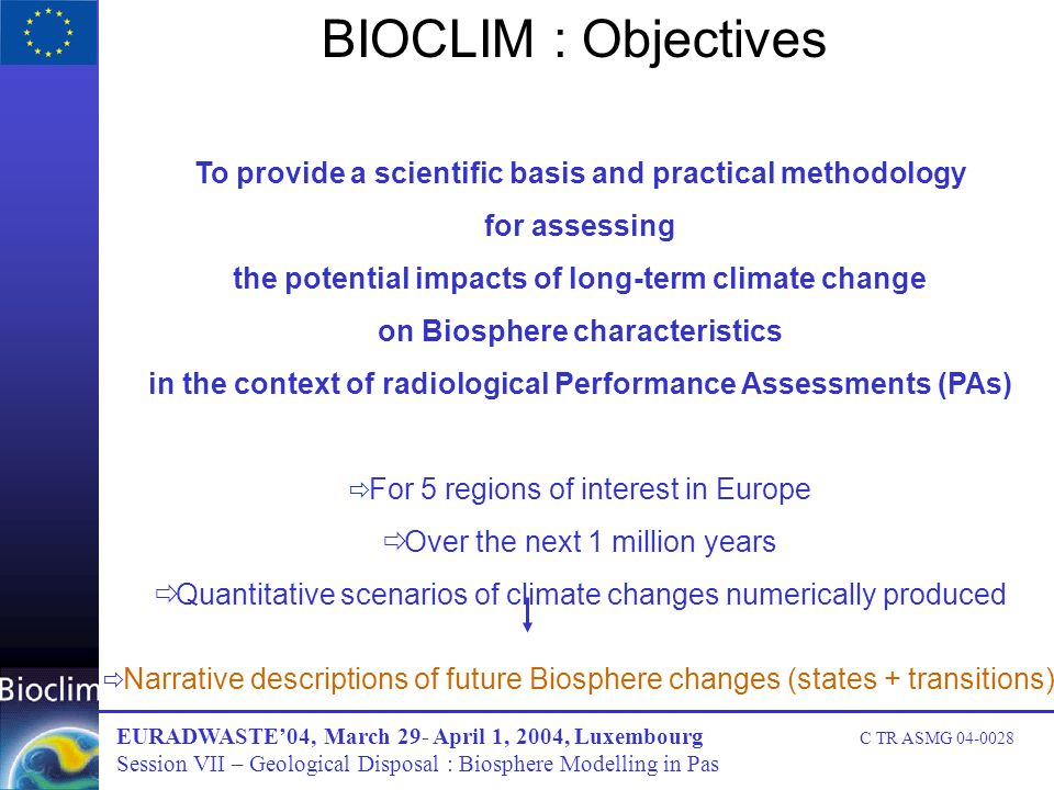 BIOCLIM : Objectives To provide a scientific basis and practical methodology for assessing the potential impacts of long-term climate change on Biosphere characteristics in the context of radiological Performance Assessments (PAs) For 5 regions of interest in Europe Over the next 1 million years Quantitative scenarios of climate changes numerically produced Narrative descriptions of future Biosphere changes (states + transitions) EURADWASTE04, March 29- April 1, 2004, Luxembourg C TR ASMG 04-0028 Session VII – Geological Disposal : Biosphere Modelling in Pas